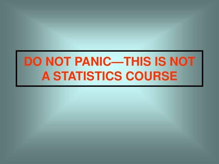 DO NOT PANIC—THIS IS NOT A STATISTICS COURSE