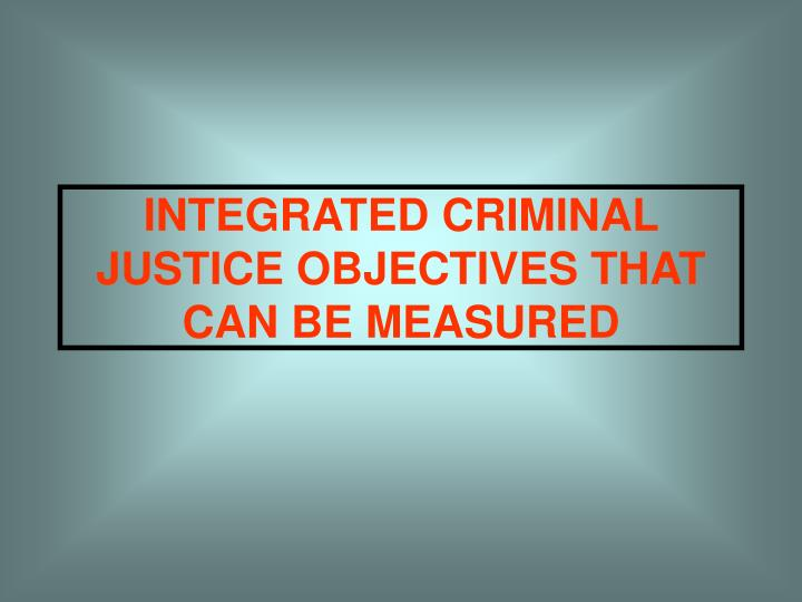 INTEGRATED CRIMINAL JUSTICE OBJECTIVES THAT CAN BE MEASURED