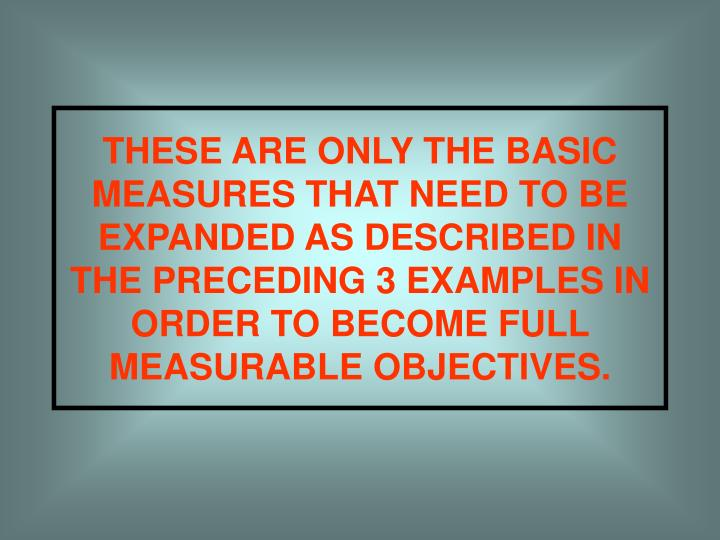 THESE ARE ONLY THE BASIC MEASURES THAT NEED TO BE EXPANDED AS DESCRIBED IN THE PRECEDING 3 EXAMPLES IN ORDER TO BECOME FULL MEASURABLE OBJECTIVES.
