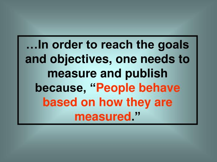 …In order to reach the goals and objectives, one needs to measure and publish because, ""