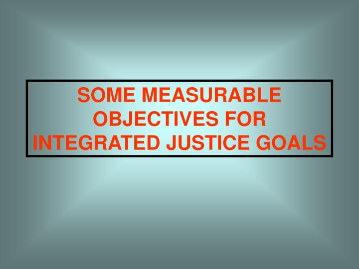SOME MEASURABLE OBJECTIVES FOR INTEGRATED JUSTICE GOALS