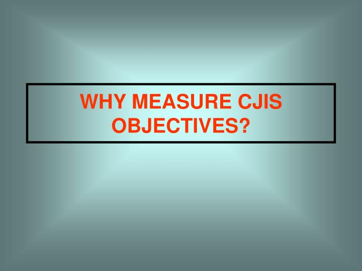 WHY MEASURE CJIS OBJECTIVES?