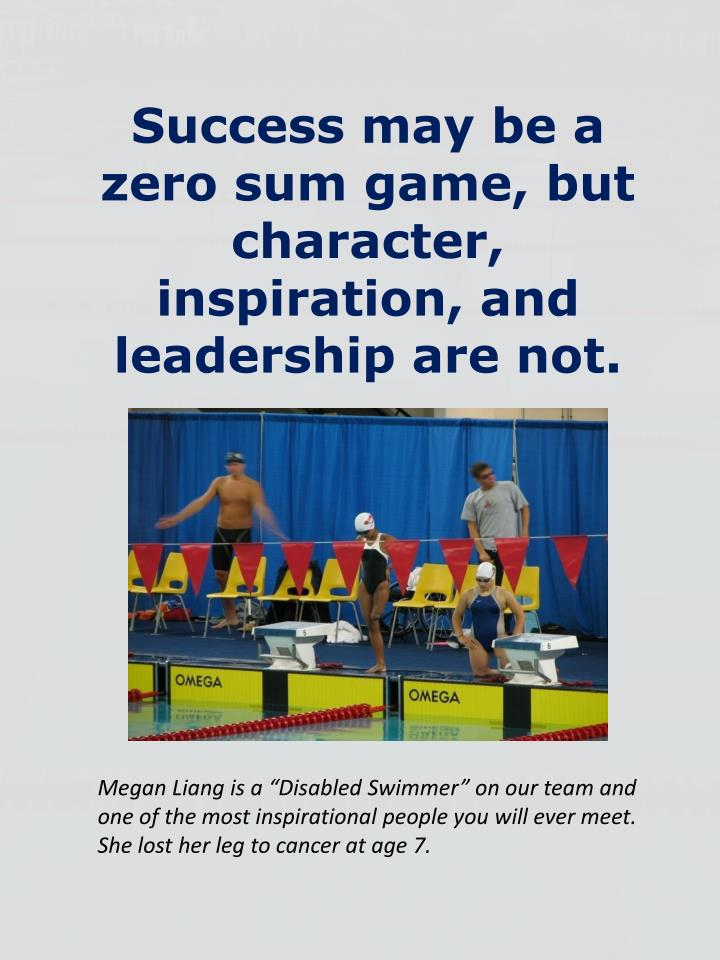 Success may be a zero sum game, but character, inspiration, and leadership are not.