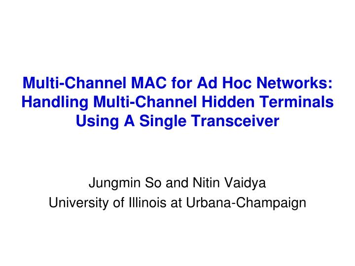 Multi-Channel MAC for Ad Hoc Networks: Handling Multi-Channel Hidden Terminals Using A Single Transceiver