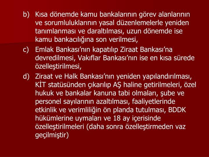 Kısa dönemde kamu bankalarının görev alanlarının ve sorumluluklarının yasal düzenlemelerle yeniden tanımlanması ve daraltılması, uzun dönemde ise kamu bankacılığına son verilmesi,