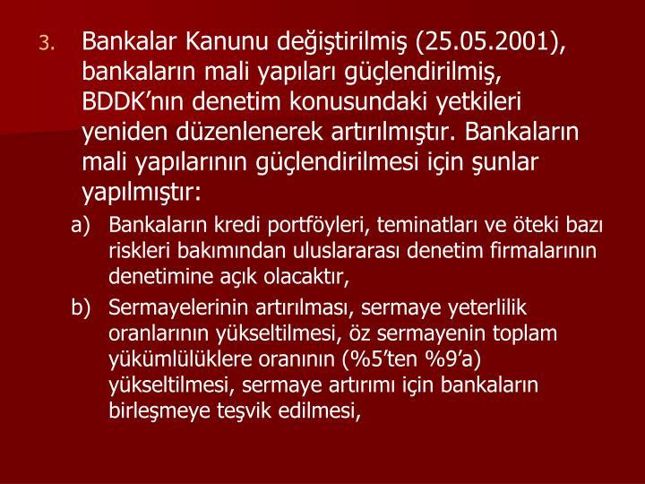 Bankalar Kanunu değiştirilmiş (25.05.2001), bankaların mali yapıları güçlendirilmiş, BDDK'nın denetim konusundaki yetkileri yeniden düzenlenerek artırılmıştır. Bankaların mali yapılarının güçlendirilmesi için şunlar yapılmıştır: