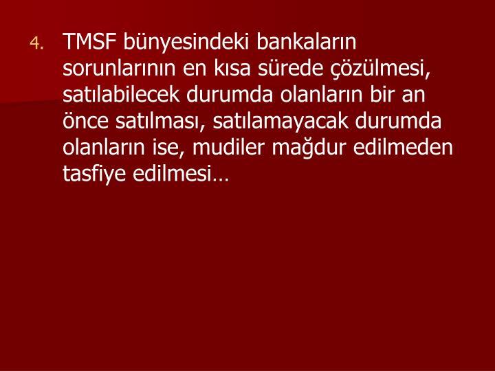 TMSF bünyesindeki bankaların sorunlarının en kısa sürede çözülmesi, satılabilecek durumda olanların bir an önce satılması, satılamayacak durumda olanların ise, mudiler mağdur edilmeden tasfiye edilmesi…