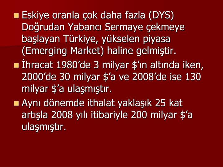Eskiye oranla çok daha fazla (DYS) Doğrudan Yabancı Sermaye çekmeye başlayan Türkiye, yükselen piyasa (Emerging Market) haline gelmiştir.