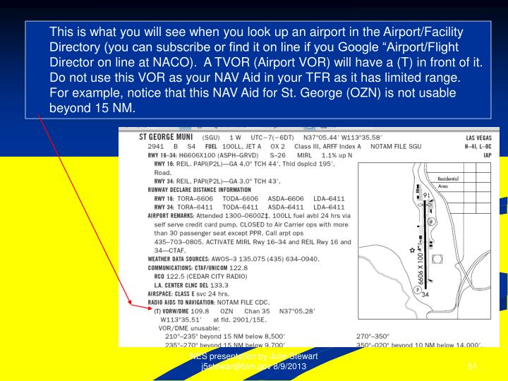 """This is what you will see when you look up an airport in the Airport/Facility Directory (you can subscribe or find it on line if you Google """"Airport/Flight Director on line at NACO).  A TVOR (Airport VOR) will have a (T) in front of it.  Do not use this VOR as your NAV Aid in your TFR as it has limited range.  For example, notice that this NAV Aid for St. George (OZN) is not usable beyond 15 NM."""
