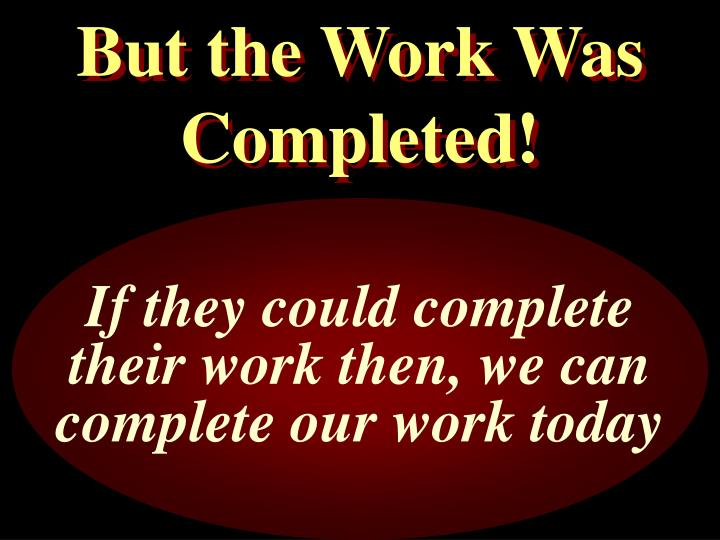 But the Work Was Completed!