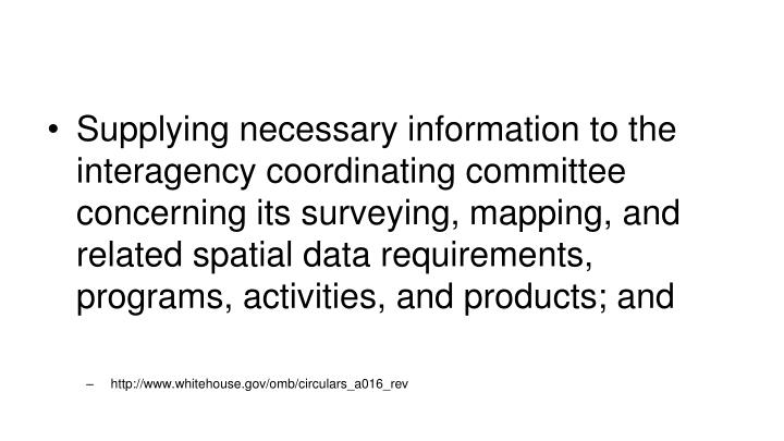 Supplying necessary information to the interagency coordinating committee concerning its surveying, mapping, and related spatial data requirements, programs, activities, and products; and