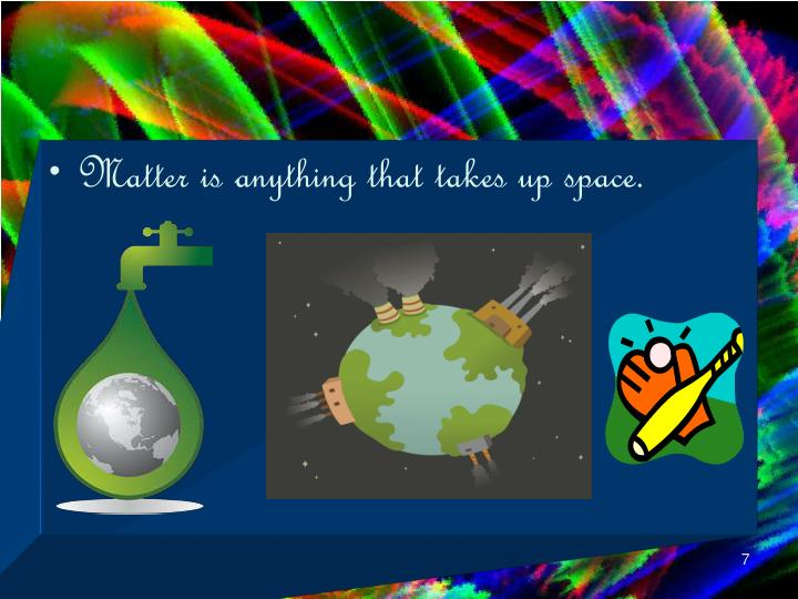 Matter is anything that takes up space.