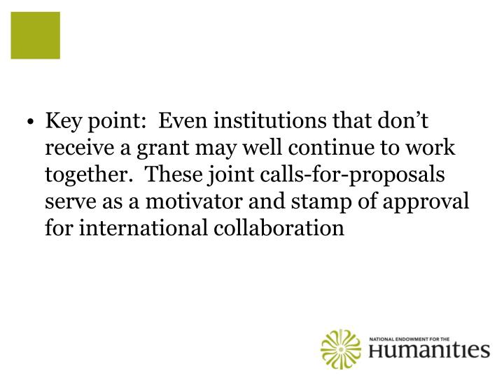 Key point:  Even institutions that don't receive a grant may well continue to work together.  These joint calls-for-proposals serve as a motivator and stamp of approval for international collaboration