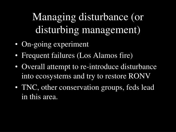 Managing disturbance (or disturbing management)
