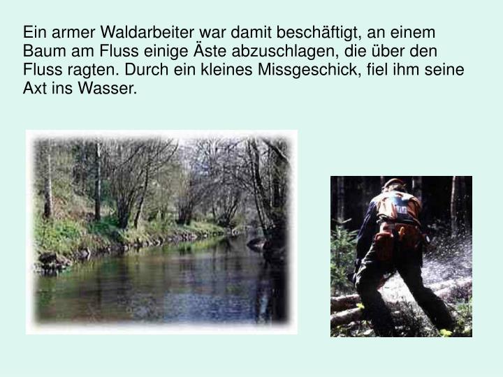 Ein armer Waldarbeiter war damit beschäftigt, an einem Baum am Fluss einige Äste abzuschlagen, die über den Fluss ragten. Durch ein kleines Missgeschick, fiel ihm seine Axt ins Wasser.