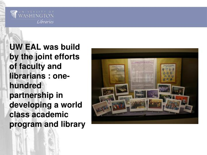 UW EAL was build by the joint efforts of faculty and librarians : one-hundred partnership in developing a world class academic program and library