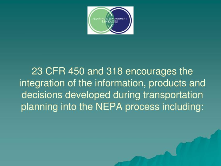 23 CFR 450 and 318 encourages the integration of the information, products and decisions developed during transportation planning into the NEPA process including: