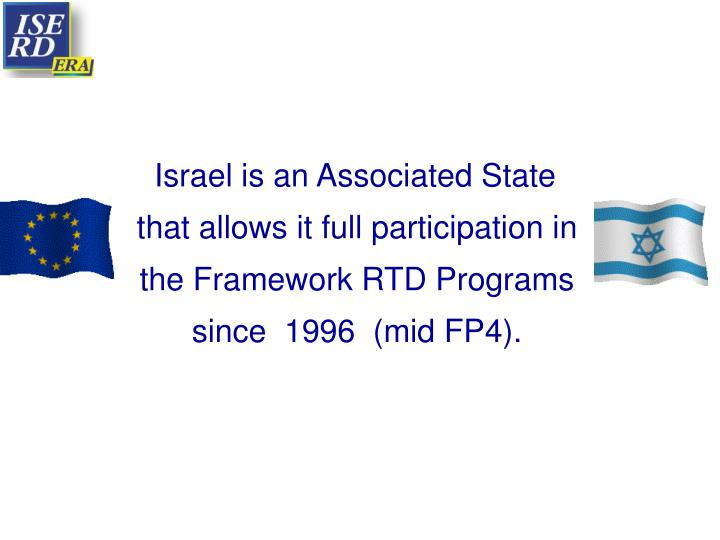 Israel is an Associated State that allows it full participation in the Framework RTD Programs since  1996  (mid FP4).