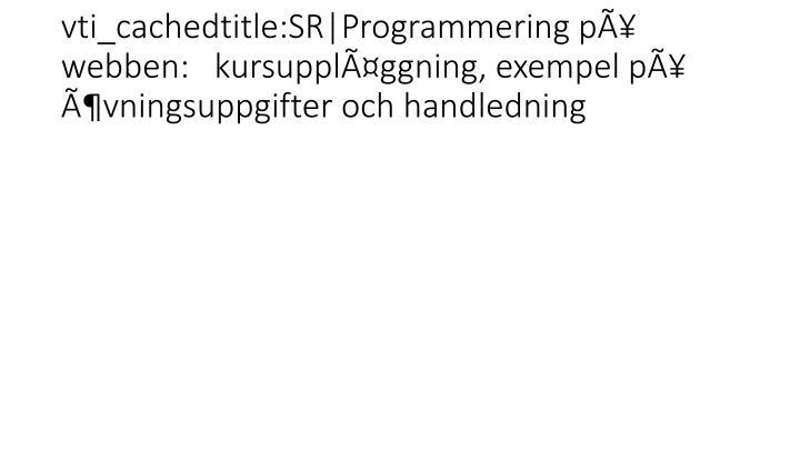 vti_cachedtitle:SR|Programmering på webben:   kursuppläggning, exempel på  övningsuppgifter och handledning