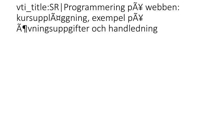 vti_title:SR|Programmering på webben:   kursuppläggning, exempel på  övningsuppgifter och handledning