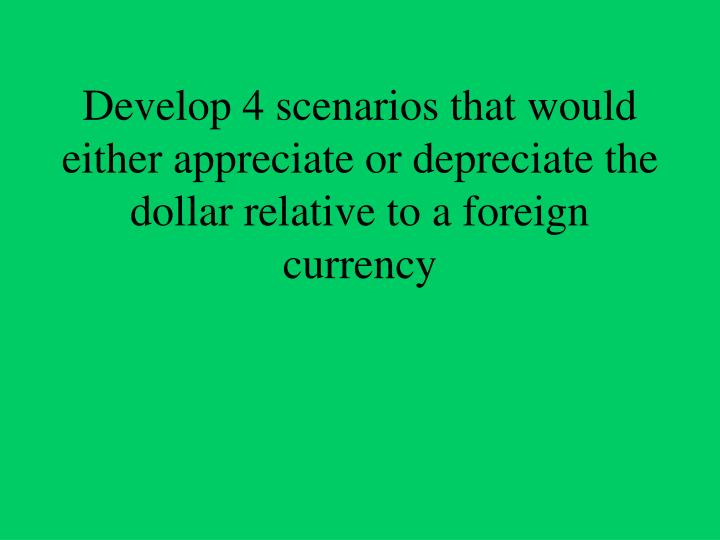 Develop 4 scenarios that would either appreciate or depreciate the dollar relative to a foreign currency