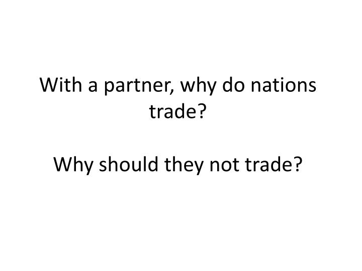 With a partner, why do nations trade?