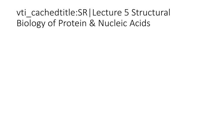 vti_cachedtitle:SR Lecture 5 Structural Biology of Protein & Nucleic Acids