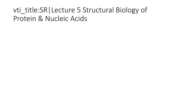 vti_title:SR Lecture 5 Structural Biology of Protein & Nucleic Acids