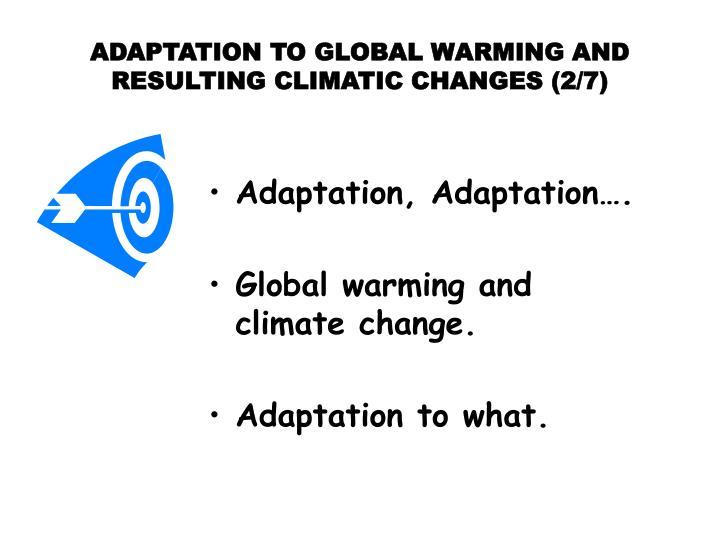 Adaptation to global warming and resulting climatic changes 2 7