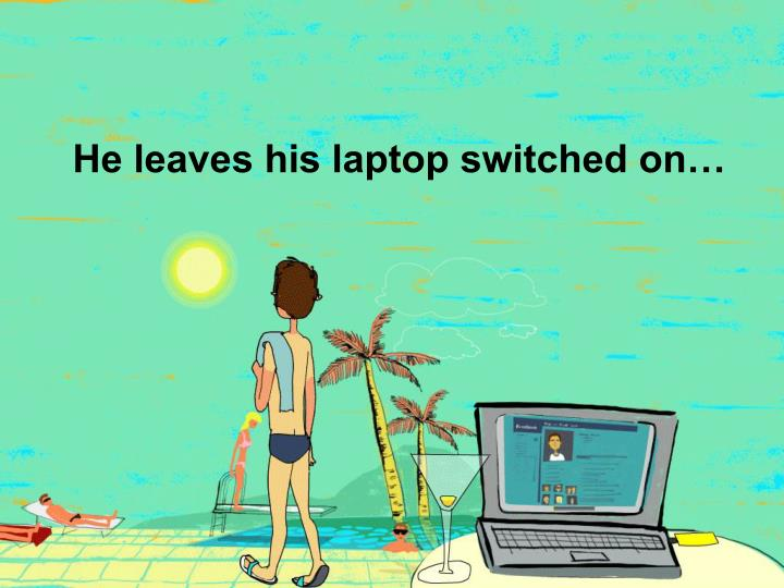 He leaves his laptop switched on…