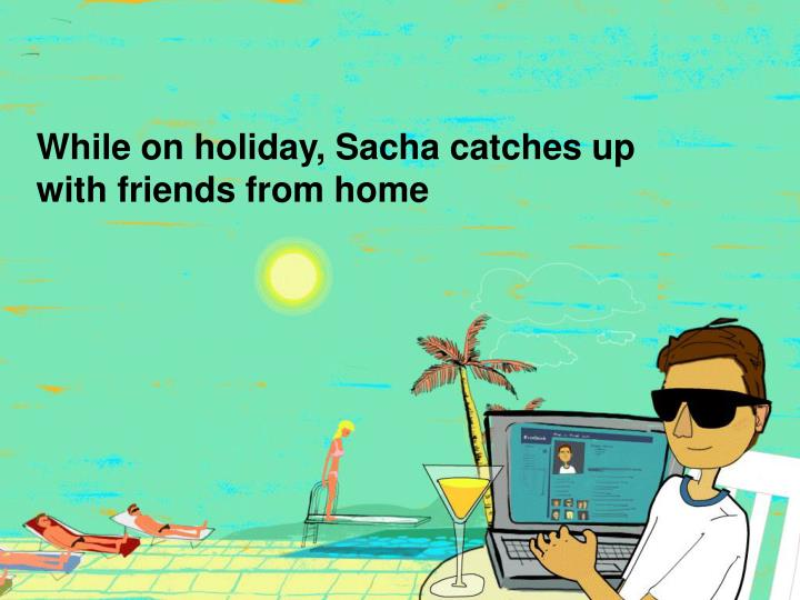 While on holiday, Sacha catches up