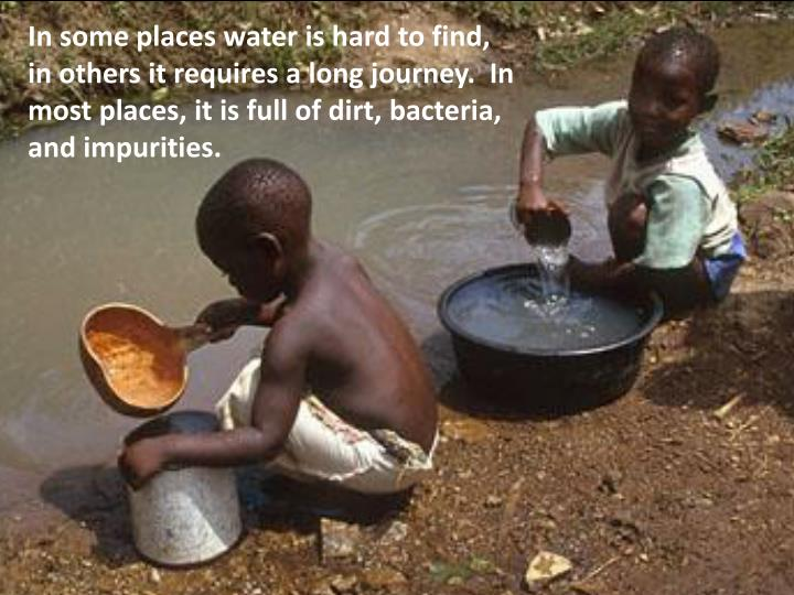In some places water is hard to find,
