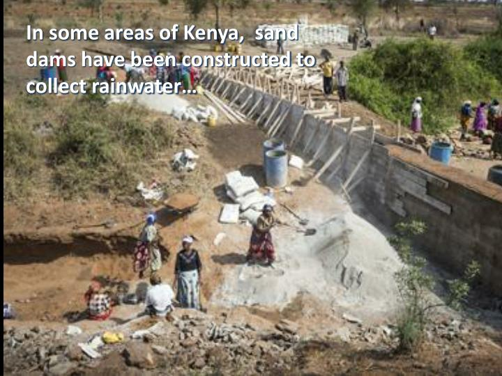 In some areas of Kenya,  sand dams have been constructed to collect rainwater…