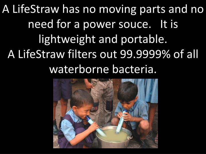 A LifeStraw has no moving parts and no need for a power souce.   It is lightweight and portable.