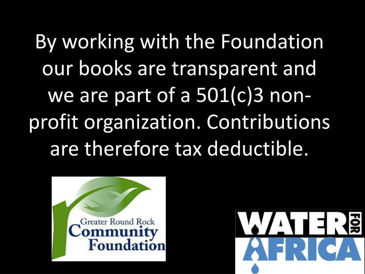 By working with the Foundation  our books are transparent and we are part of a 501(c)3 non-profit organization. Contributions are therefore tax deductible.