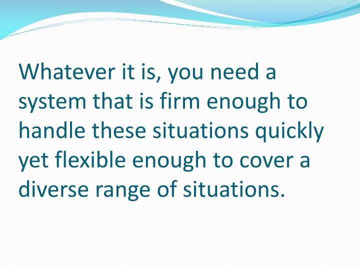 Whatever it is, you need a system that is firm enough to handle these situations quickly yet flexible enough to cover a diverse range of situations.