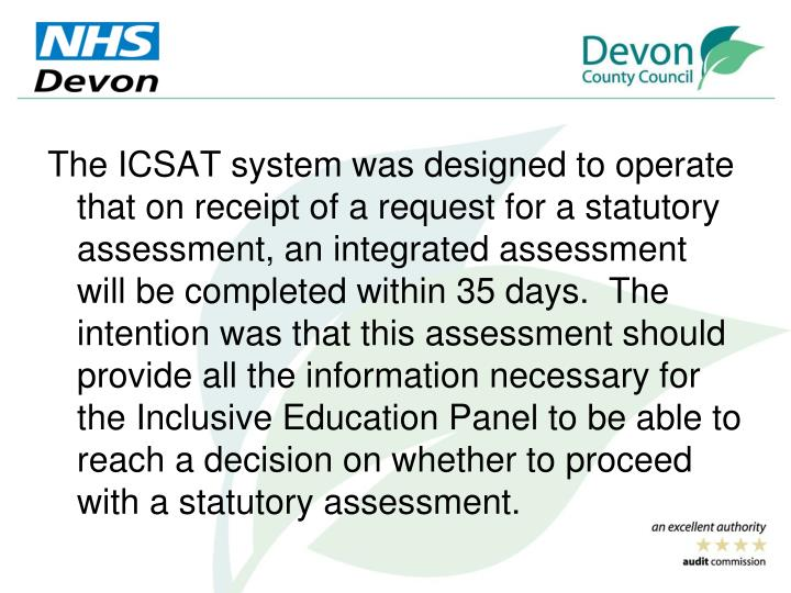 The ICSAT system was designed to operate that on receipt of a request for a statutory assessment, an integrated assessment will be completed within 35 days.  The intention was that this assessment should provide all the information necessary for the Inclusive Education Panel to be able to reach a decision on whether to proceed with a statutory assessment.