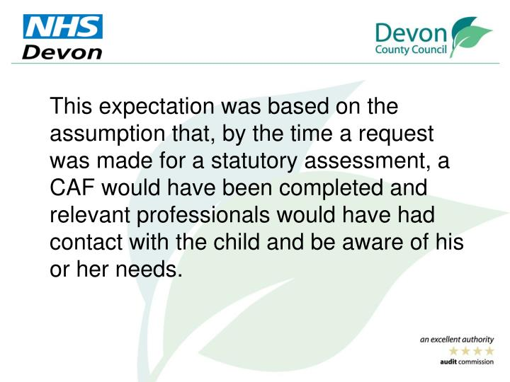 This expectation was based on the assumption that, by the time a request was made for a statutory assessment, a CAF would have been completed and relevant professionals would have had contact with the child and be aware of his or her needs.