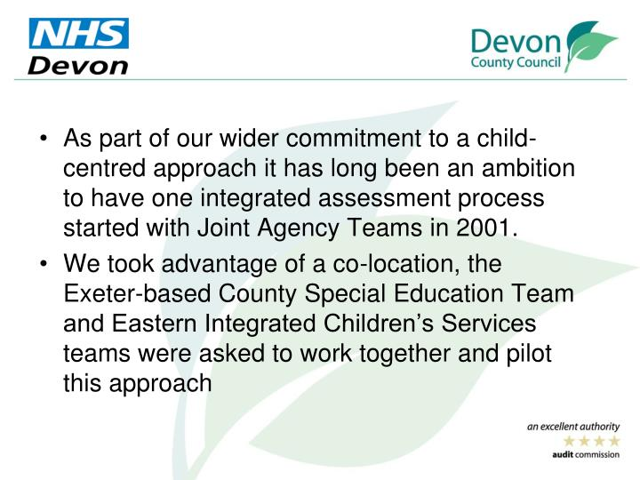 As part of our wider commitment to a child-centred approach it has long been an ambition to have one integrated assessment process started with Joint Agency Teams in 2001.