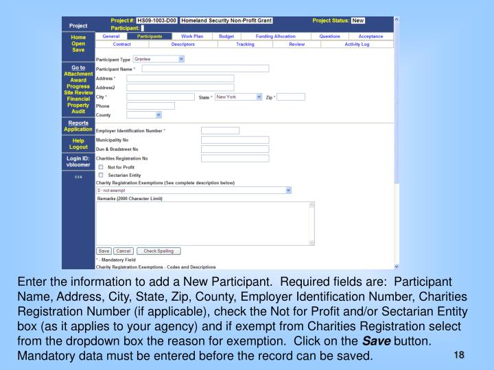Enter the information to add a New Participant.  Required fields are:  Participant Name, Address, City, State, Zip, County, Employer Identification Number, Charities Registration Number (if applicable), check the Not for Profit and/or Sectarian Entity box (as it applies to your agency) and if exempt from Charities Registration select from the dropdown box the reason for exemption.  Click on the