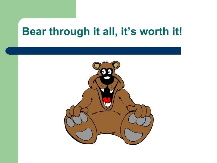 Bear through it all, it's worth it!