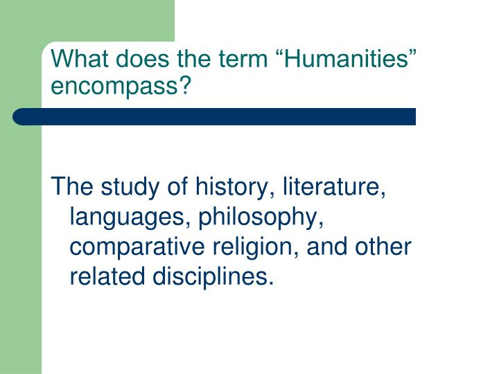 """What does the term """"Humanities"""" encompass?"""