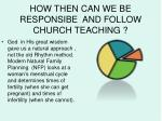 how then can we be responsibe and follow church teaching