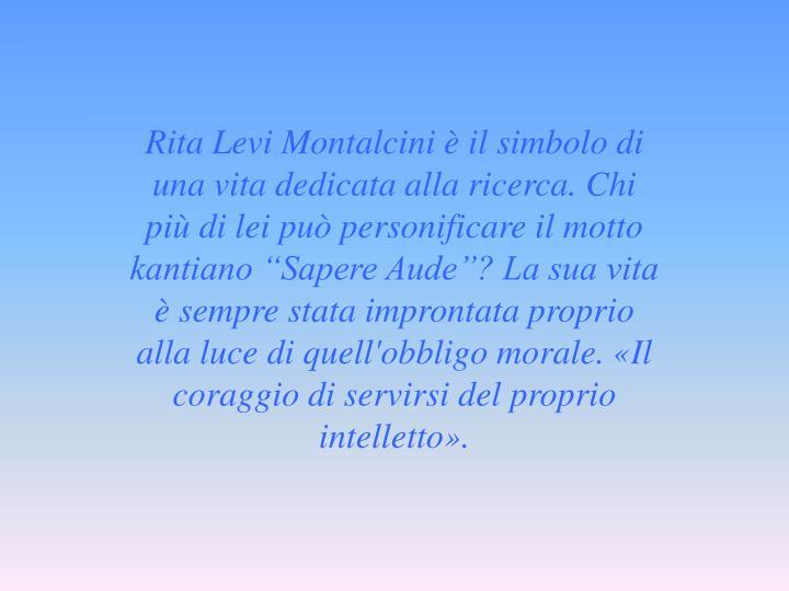 """Rita Levi Montalcini è il simbolo di una vita dedicata alla ricerca. Chi più di lei può personificare il motto kantiano """"Sapere Aude""""? La sua vita è sempre stata improntata proprio alla luce di quell'obbligo morale. «Il coraggio di servirsi del proprio intelletto»."""