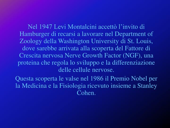 Nel 1947 Levi Montalcini accettò l'invito di Hamburger di recarsi a lavorare nel Department of Zoology della Washington University di St. Louis, dove sarebbe arrivata alla scoperta del Fattore di Crescita nervosa Nerve Growth Factor (NGF), una proteina che regola lo sviluppo e la differenziazione delle cellule nervose.