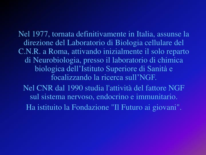 Nel 1977, tornata definitivamente in Italia, assunse la direzione del Laboratorio di Biologia cellulare del C.N.R. a Roma, attivando inizialmente il solo reparto di Neurobiologia, presso il laboratorio di chimica biologica dell'Istituto Superiore di Sanità e focalizzando la ricerca sull'NGF.
