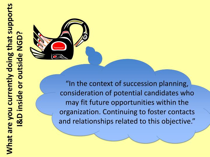 """In the context of succession planning, consideration of potential candidates who may fit future opportunities within the organization. Continuing to foster contacts and relationships related to this objective."""