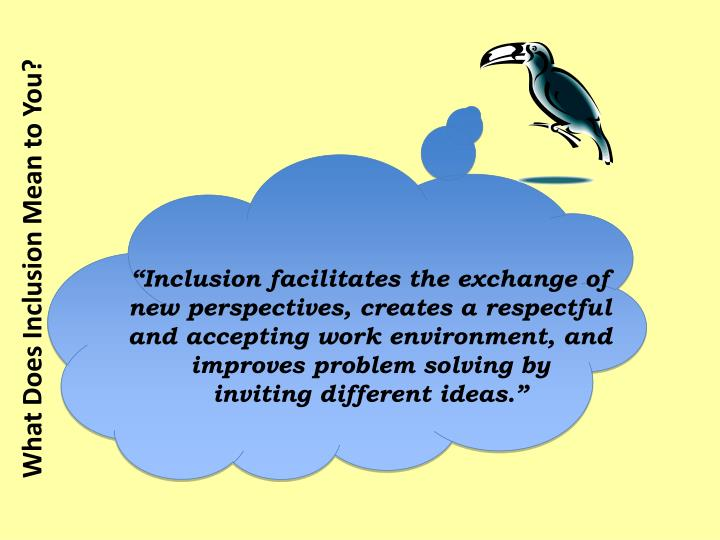 """Inclusion facilitates the exchange of new perspectives, creates a respectful and accepting work environment, and improves problem solving by"