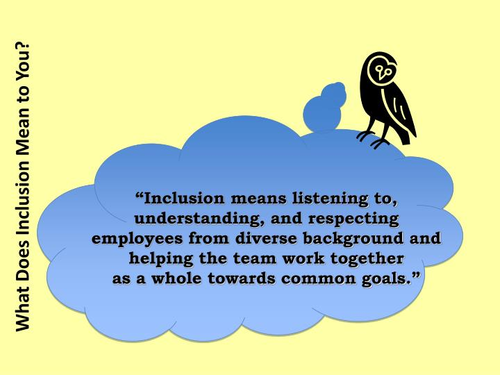 """Inclusion means listening to, understanding, and respecting employees from diverse background and helping the team work together"