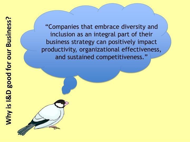 """Companies that embrace diversity and inclusion as an integral part of their business strategy can positively impact productivity, organizational effectiveness, and sustained competitiveness."""
